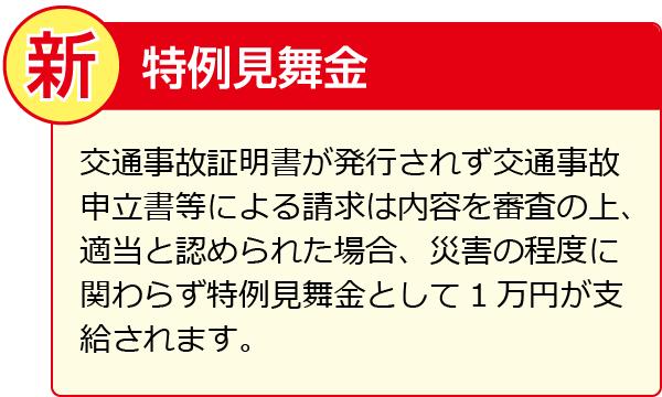 交通事故証明書が発行されず交通事故申立書等による請求は内容を審査の上、適当と認められた場合、災害の程度に関わらず特例見舞金として1万円が支給されます。